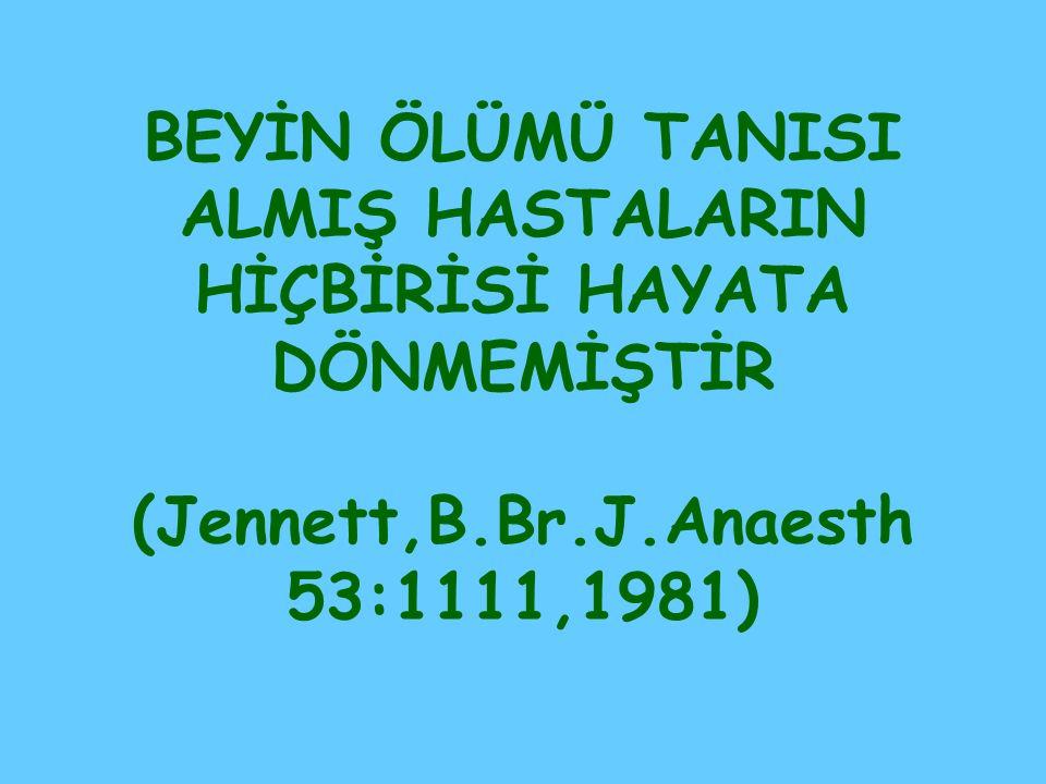BEYİN ÖLÜMÜ TANISI ALMIŞ HASTALARIN HİÇBİRİSİ HAYATA DÖNMEMİŞTİR (Jennett,B.Br.J.Anaesth 53:1111,1981)