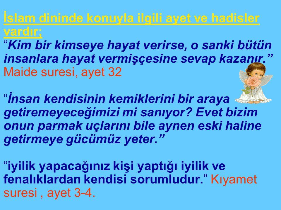 •İslam dininde konuyla ilgili ayet ve hadisler vardır; Kim bir kimseye hayat verirse, o sanki bütün insanlara hayat vermişçesine sevap kazanır. Maide suresi, ayet 32 İnsan kendisinin kemiklerini bir araya getiremeyeceğimizi mi sanıyor.