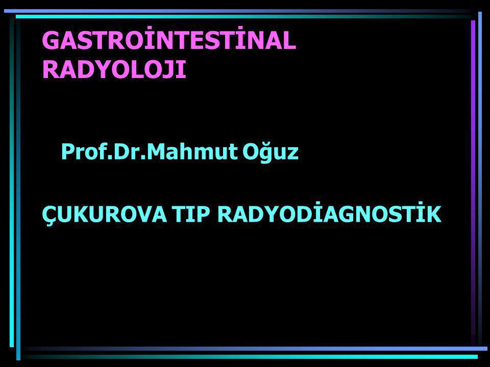 GASTROİNTESTİNAL RADYOLOJI Prof.Dr.Mahmut Oğuz ÇUKUROVA TIP RADYODİAGNOSTİK