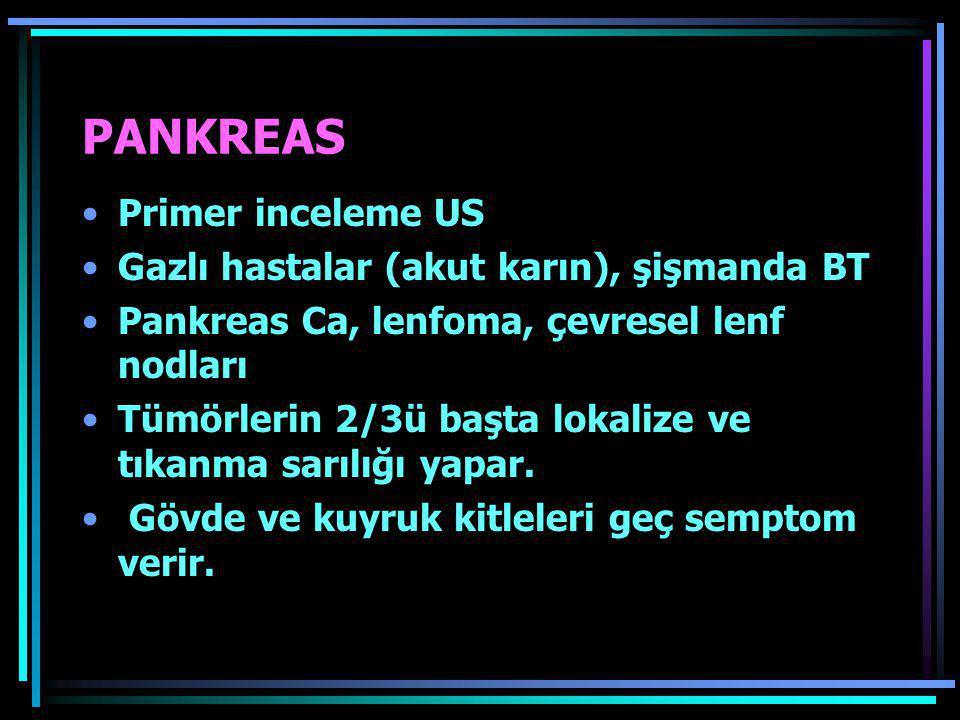 PANKREAS •Primer inceleme US •Gazlı hastalar (akut karın), şişmanda BT •Pankreas Ca, lenfoma, çevresel lenf nodları •Tümörlerin 2/3ü başta lokalize ve