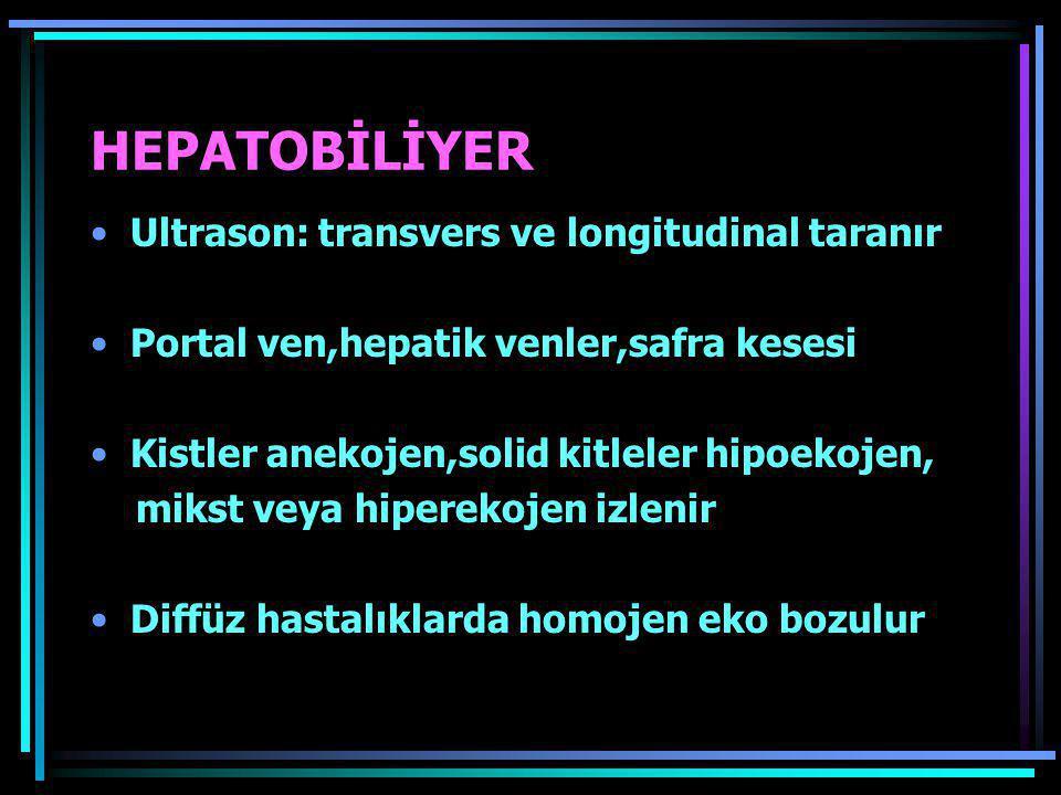 HEPATOBİLİYER •Ultrason: transvers ve longitudinal taranır •Portal ven,hepatik venler,safra kesesi •Kistler anekojen,solid kitleler hipoekojen, mikst