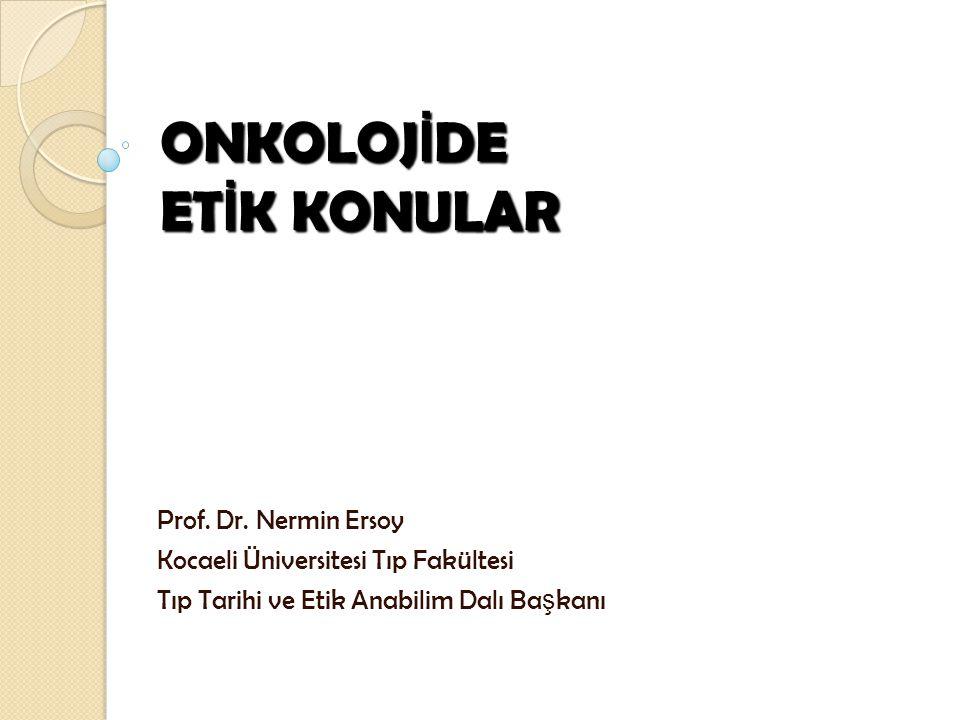 ONKOLOJ İ DE ET İ K KONULAR Prof. Dr. Nermin Ersoy Kocaeli Üniversitesi Tıp Fakültesi Tıp Tarihi ve Etik Anabilim Dalı Ba ş kanı
