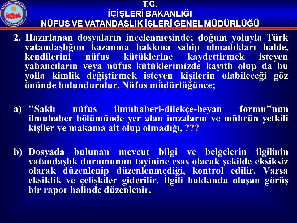 2. Hazırlanan dosyaların incelenmesinde; doğum yoluyla Türk vatandaşlığını kazanma hakkına sahip olmadıkları halde, kendilerini nüfus kütüklerine kayd