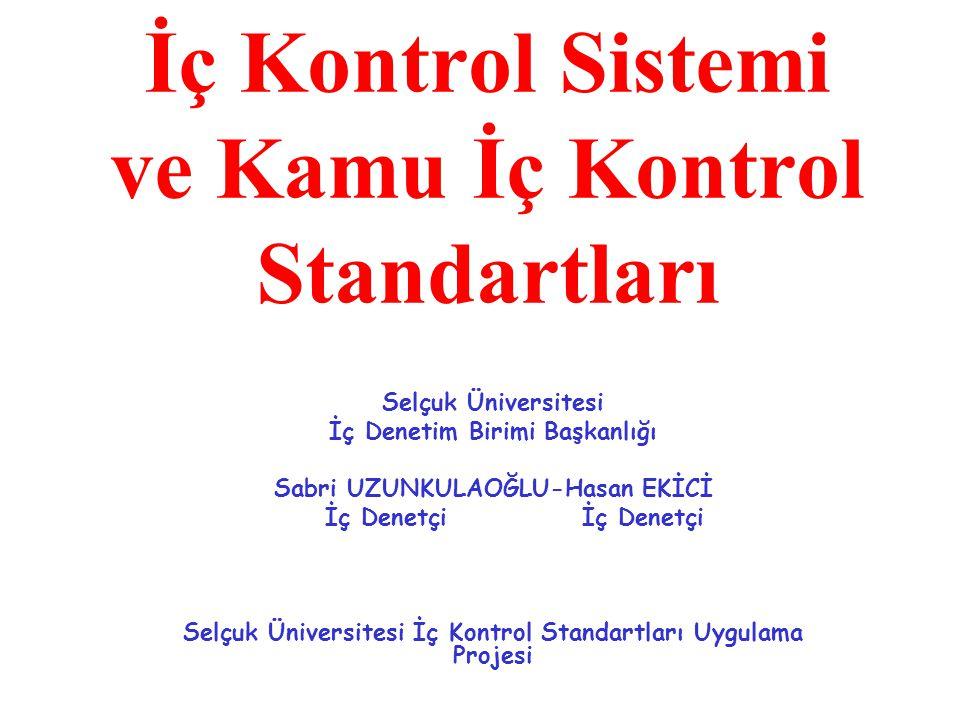 KAMU İÇ KONTROL STANDARTLARI KONTROL ORTAMI STANDARTLARI RİSK DEĞERLENDİRME STANDARTLARI KONTROL FAALİYETLERİ STANDARTLARI BİLGİ VE İLETİŞİM STANDARTLARI İZLEME STANDARTLARI Etik Değerler ve Dürüstlük Planlama ve Programlama Kontrol Stratejileri ve Yönetimleri Bilgi ve İletişim İç Kontrolün Değerlendirilmesi Misyon Organizasyon Yapısı ve Görevler Hiyerarşik Kontroller Risklerin Belirlenmesi ve Değerlendirilmesi Prosedürlerin Belirlenmesi ve Değerlendirilmesi Raporlamaİç Denetim Hata, Usulsüzlük ve Yolsuzlukların Bildirilmesi Kayıt ve Dosyalama Sistemi Bilgi Sistemleri Kontrolleri Faaliyetlerin Sürekliliği Görevler Ayrılığı Personelin Yeterliliği ve Performansı Yetki Devri Etik Değerler ve Dürüstlük Misyon Organizasyon Yapısı ve Görevler Personelin Yeterliliği ve Performansı Etik Değerler ve Dürüstlük Misyon Organizasyon Yapısı ve Görevler Yetki Devri Personelin Yeterliliği ve Performansı Etik Değerler ve Dürüstlük Misyon Organizasyon Yapısı ve Görevler Planlama ve Programlama Yetki Devri Personelin Yeterliliği ve Performansı Etik Değerler ve Dürüstlük Misyon Organizasyon Yapısı ve Görevler Risklerin Belirlenmesi ve Değerlendirilmesi Planlama ve Programlama Yetki Devri Personelin Yeterliliği ve Performansı Etik Değerler ve Dürüstlük Misyon Organizasyon Yapısı ve Görevler Risklerin Belirlenmesi ve Değerlendirilmesi Planlama ve Programlama Kontrol Stratejileri ve Yönetimleri Risklerin Belirlenmesi ve Değerlendirilmesi Planlama ve Programlama Prosedürlerin Belirlenmesi ve Değerlendirilmesi Kontrol Stratejileri ve Yönetimleri Risklerin Belirlenmesi ve Değerlendirilmesi Planlama ve Programlama Hiyerarşik Kontroller Prosedürlerin Belirlenmesi ve Değerlendirilmesi Kontrol Stratejileri ve Yönetimleri Risklerin Belirlenmesi ve Değerlendirilmesi Planlama ve Programlama Görevler Ayrılığı Hiyerarşik Kontroller Prosedürlerin Belirlenmesi ve Değerlendirilmesi Kontrol Stratejileri ve Yönetimleri Risklerin Belirlenmesi ve Değerlendirilmesi Planlama ve Programlama Faaliyetlerin Sürek