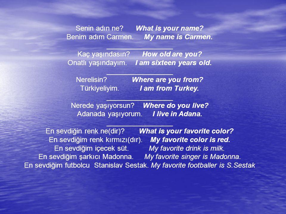 Senin adın ne? What is your name? Benim adım Carmen. My name is Carmen. _________________ Kaç yaşındasın? How old are you? Onatlı yaşındayım. I am six