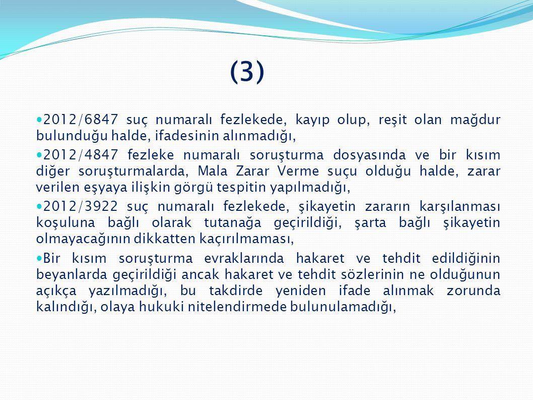(3)  2012/6847 suç numaralı fezlekede, kayıp olup, reşit olan mağdur bulunduğu halde, ifadesinin alınmadığı,  2012/4847 fezleke numaralı soruşturma