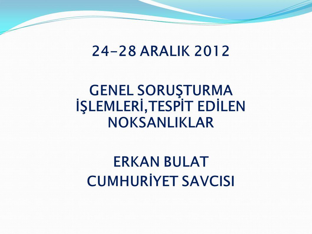 24-28 ARALIK 2012 GENEL SORUŞTURMA İŞLEMLERİ,TESPİT EDİLEN NOKSANLIKLAR ERKAN BULAT CUMHURİYET SAVCISI