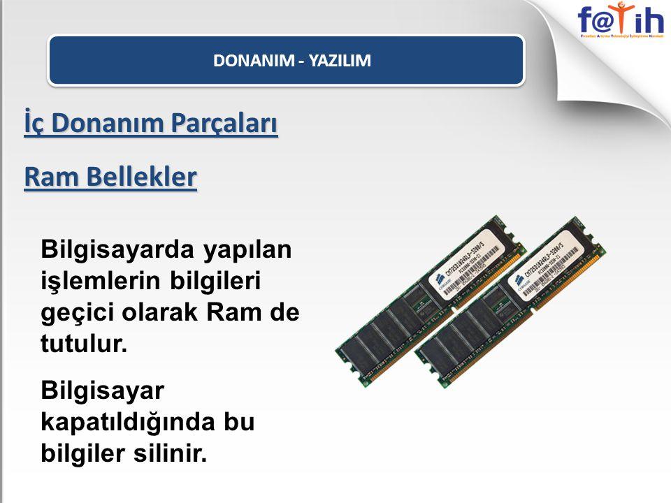 DONANIM - YAZILIM İç Donanım Parçaları Ram Bellekler Bilgisayarda yapılan işlemlerin bilgileri geçici olarak Ram de tutulur. Bilgisayar kapatıldığında