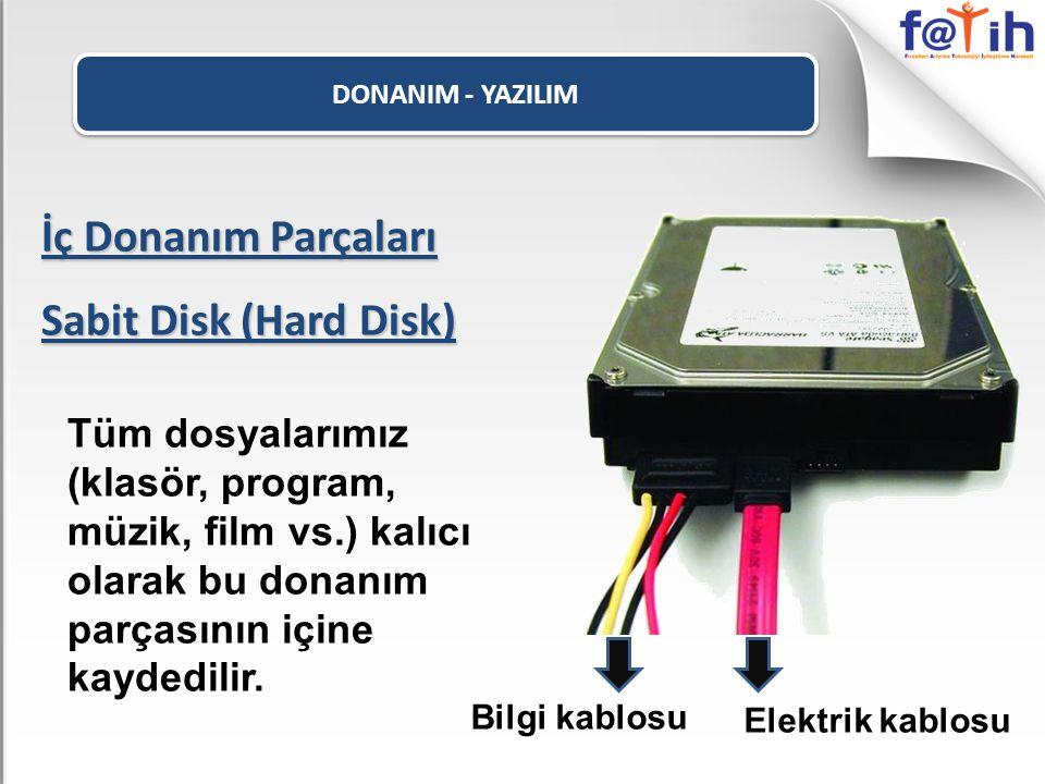DONANIM - YAZILIM İç Donanım Parçaları Sabit Disk (Hard Disk) Tüm dosyalarımız (klasör, program, müzik, film vs.) kalıcı olarak bu donanım parçasının