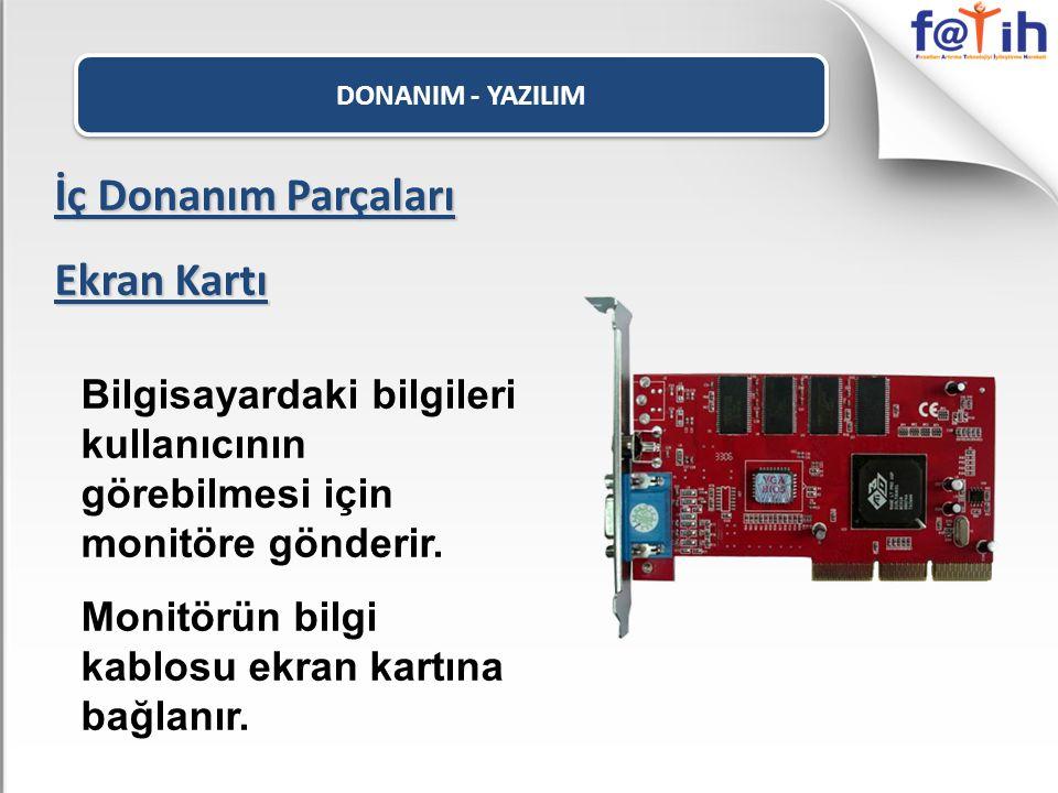 DONANIM - YAZILIM İç Donanım Parçaları Ekran Kartı Bilgisayardaki bilgileri kullanıcının görebilmesi için monitöre gönderir. Monitörün bilgi kablosu e