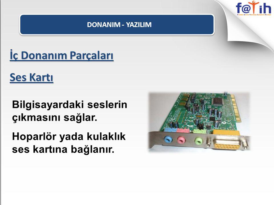 DONANIM - YAZILIM İç Donanım Parçaları Ses Kartı Bilgisayardaki seslerin çıkmasını sağlar. Hoparlör yada kulaklık ses kartına bağlanır.