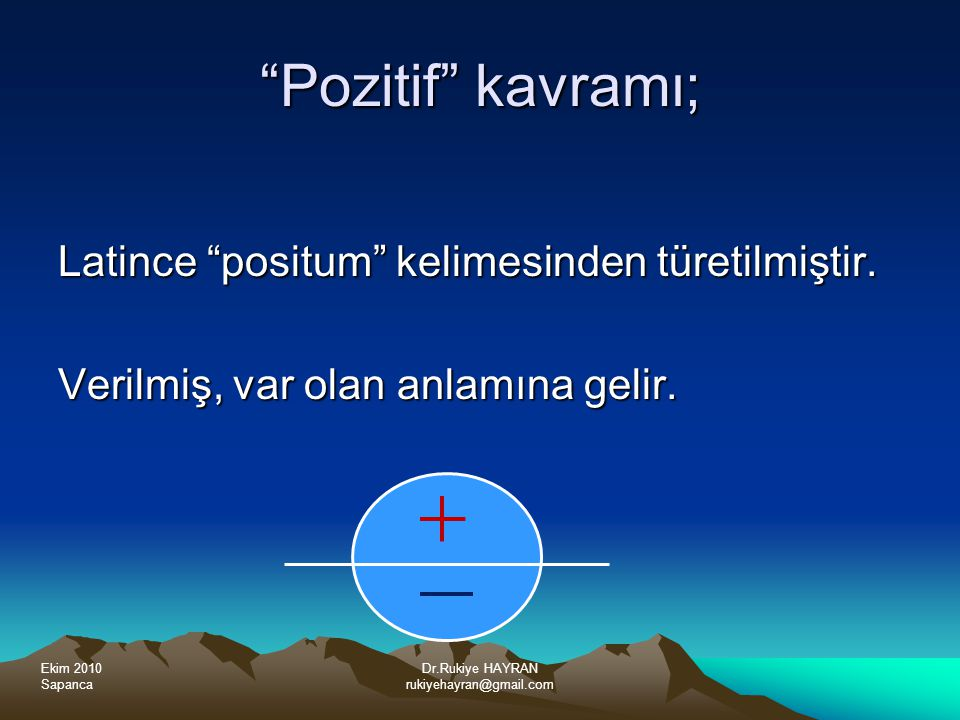 Ekim 2010 Sapanca Dr.Rukiye HAYRAN rukiyehayran@gmail.com Pozitif kavramı; Latince positum kelimesinden türetilmiştir.