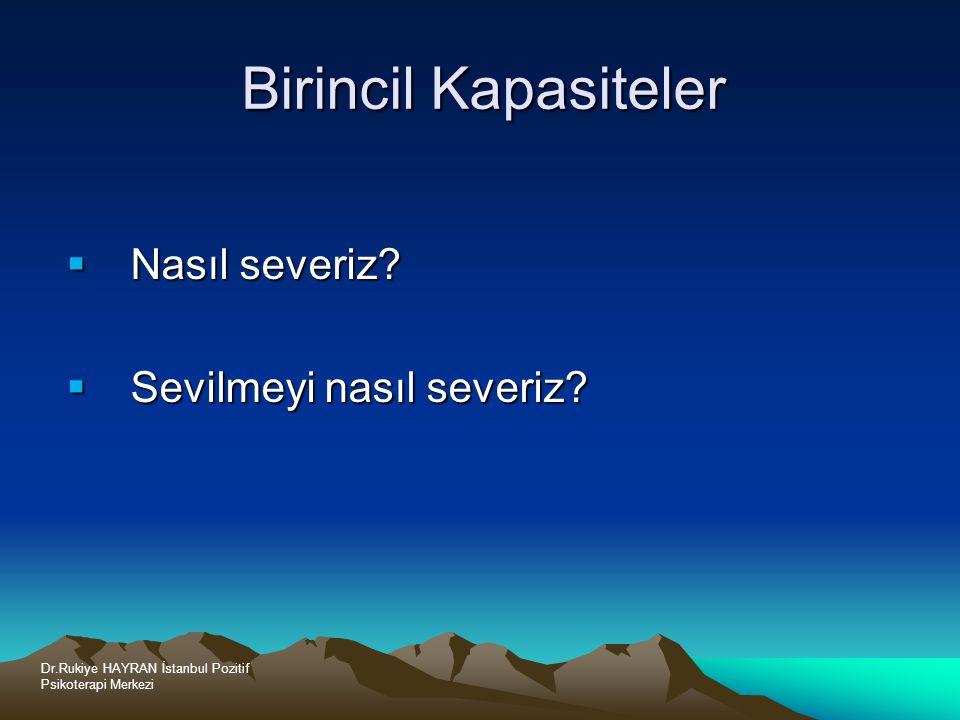 Dr.Rukiye HAYRAN İstanbul Pozitif Psikoterapi Merkezi Birincil Kapasiteler  Nasıl severiz.