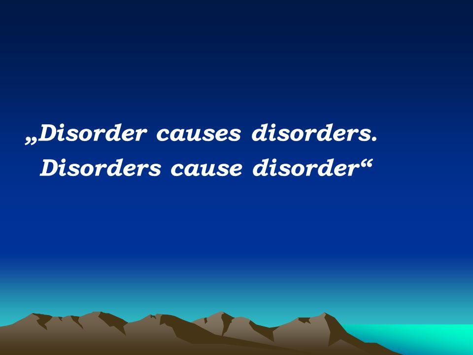 """Disorder causes disorders. Disorders cause disorder"