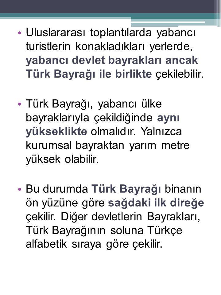 • Uluslararası toplantılarda yabancı turistlerin konakladıkları yerlerde, yabancı devlet bayrakları ancak Türk Bayrağı ile birlikte çekilebilir. • Tür