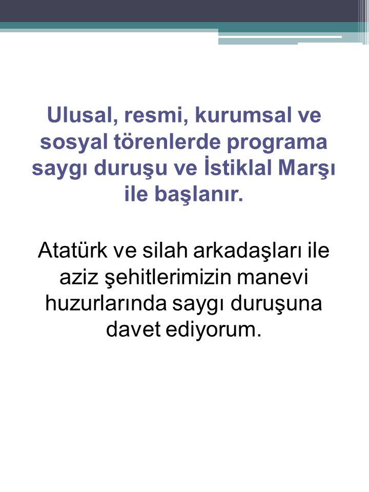 Ulusal, resmi, kurumsal ve sosyal törenlerde programa saygı duruşu ve İstiklal Marşı ile başlanır. Atatürk ve silah arkadaşları ile aziz şehitlerimizi