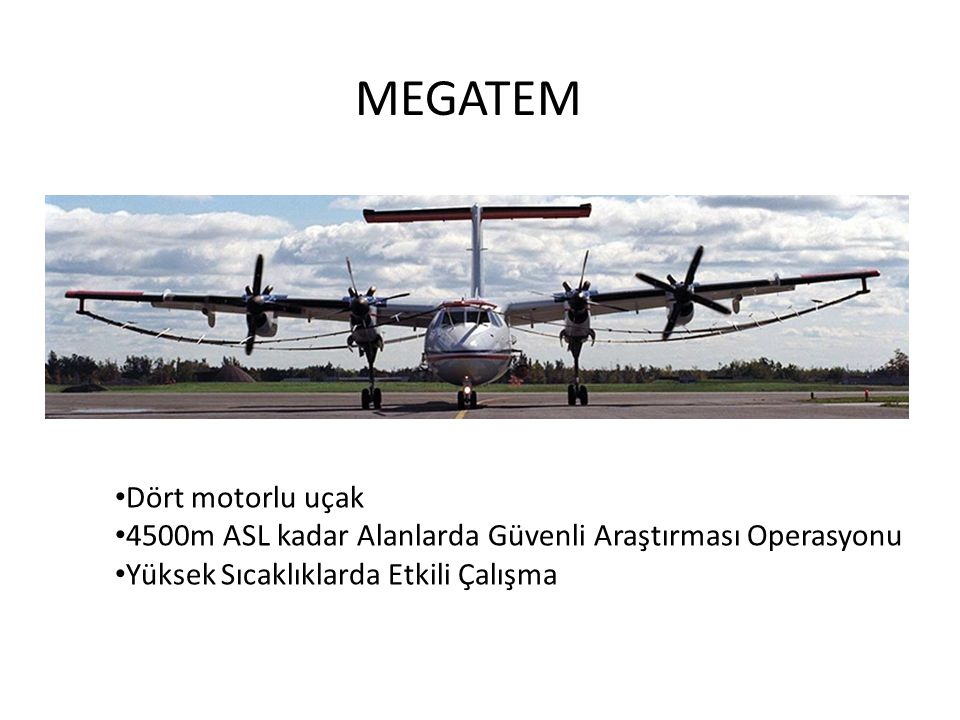 MEGATEM • Dört motorlu uçak • 4500m ASL kadar Alanlarda Güvenli Araştırması Operasyonu • Yüksek Sıcaklıklarda Etkili Çalışma