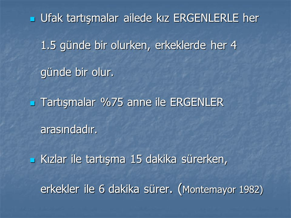 Ankara ve Adana da 12-21 yaşları arasında ergenlerin aileleri ilişkilerini gösteren çalışmada  Kendimi ailemin bir üyesi olarak hissetmiyorum K %15, E %19  Ailem beni başkalarıyla kıyaslar K %28, E %40  Bana güvendiklerini hissediyorum K %68, E %61  Bana hep çocuk muamelesi yapıyorlar K %1, E %15  Ailem isteklerimi olumsuz karşılar K %6, E %10