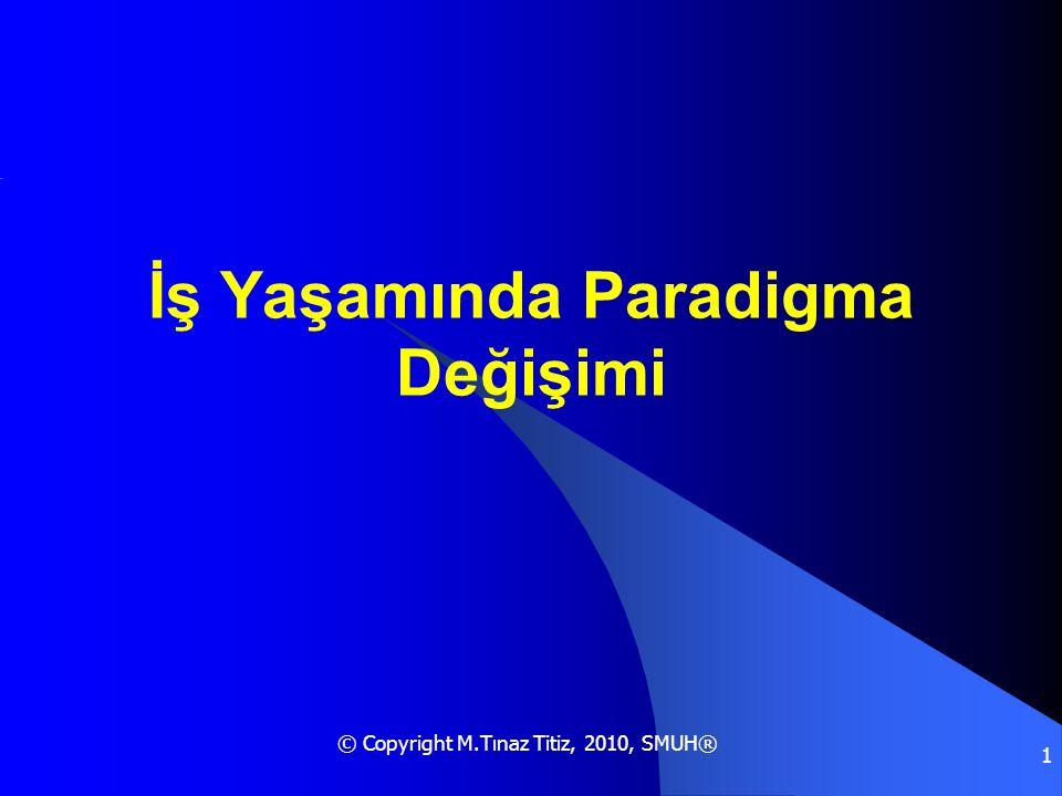 © Copyright M.Tınaz Titiz, 2010, SMUH® 1 İş Yaşamında Paradigma Değişimi
