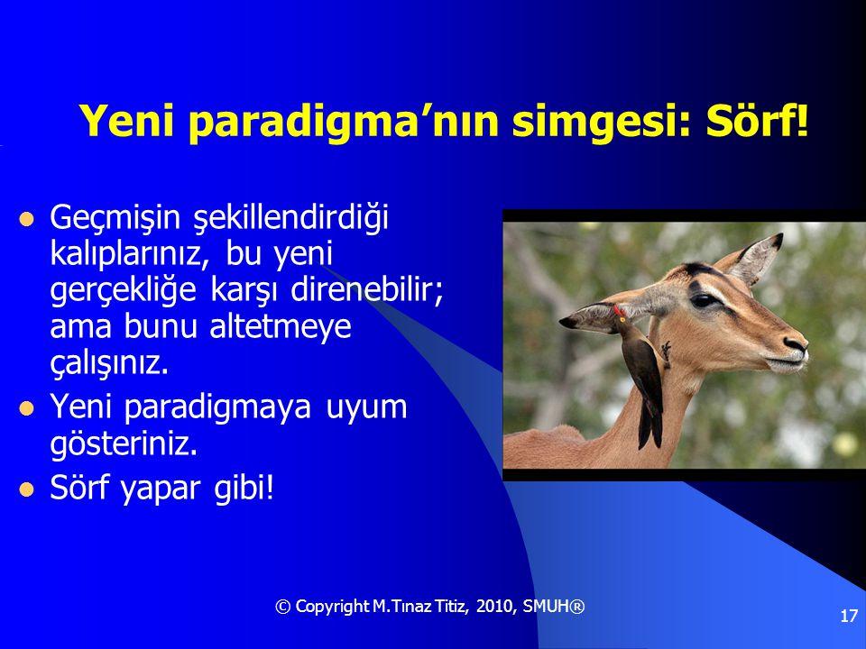 © Copyright M.Tınaz Titiz, 2010, SMUH® 17 Yeni paradigma'nın simgesi: Sörf!  Geçmişin şekillendirdiği kalıplarınız, bu yeni gerçekliğe karşı direnebi
