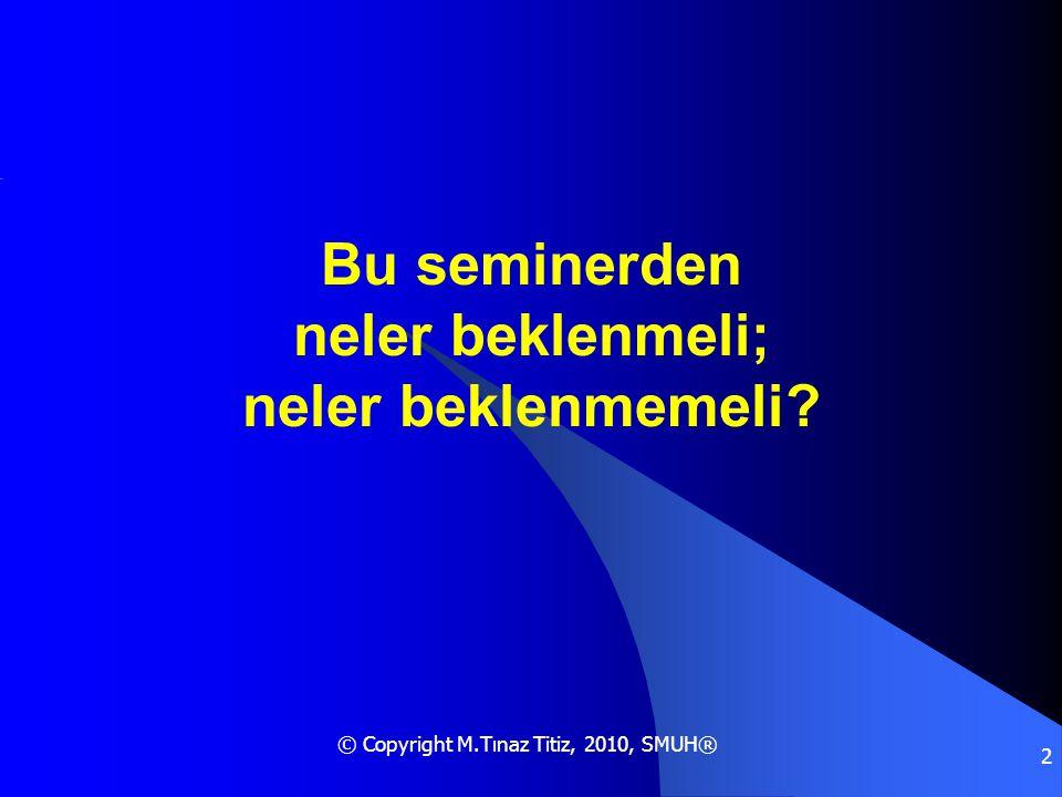 © Copyright M.Tınaz Titiz, 2010, SMUH® 2 Bu seminerden neler beklenmeli; neler beklenmemeli?