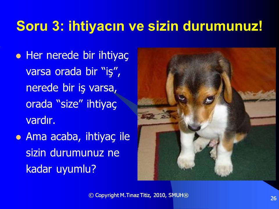 """© Copyright M.Tınaz Titiz, 2010, SMUH® 26 Soru 3: ihtiyacın ve sizin durumunuz!  Her nerede bir ihtiyaç varsa orada bir """"iş"""", nerede bir iş varsa, or"""