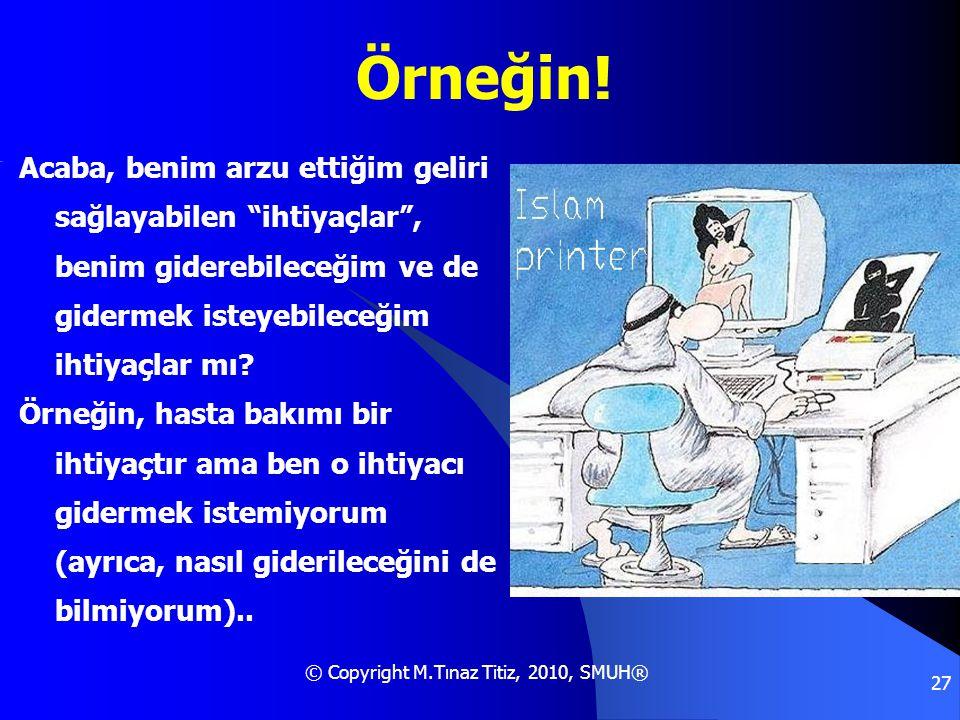 """© Copyright M.Tınaz Titiz, 2010, SMUH® 27 Örneğin! Acaba, benim arzu ettiğim geliri sağlayabilen """"ihtiyaçlar"""", benim giderebileceğim ve de gidermek is"""