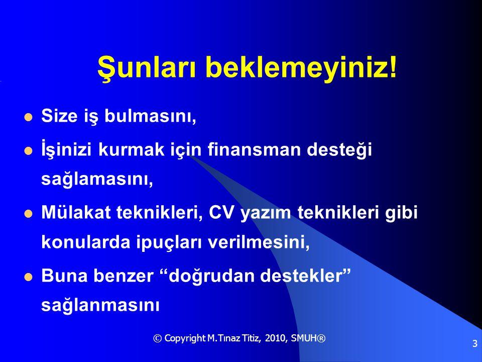 © Copyright M.Tınaz Titiz, 2010, SMUH® 3 Şunları beklemeyiniz!  Size iş bulmasını,  İşinizi kurmak için finansman desteği sağlamasını,  Mülakat tek