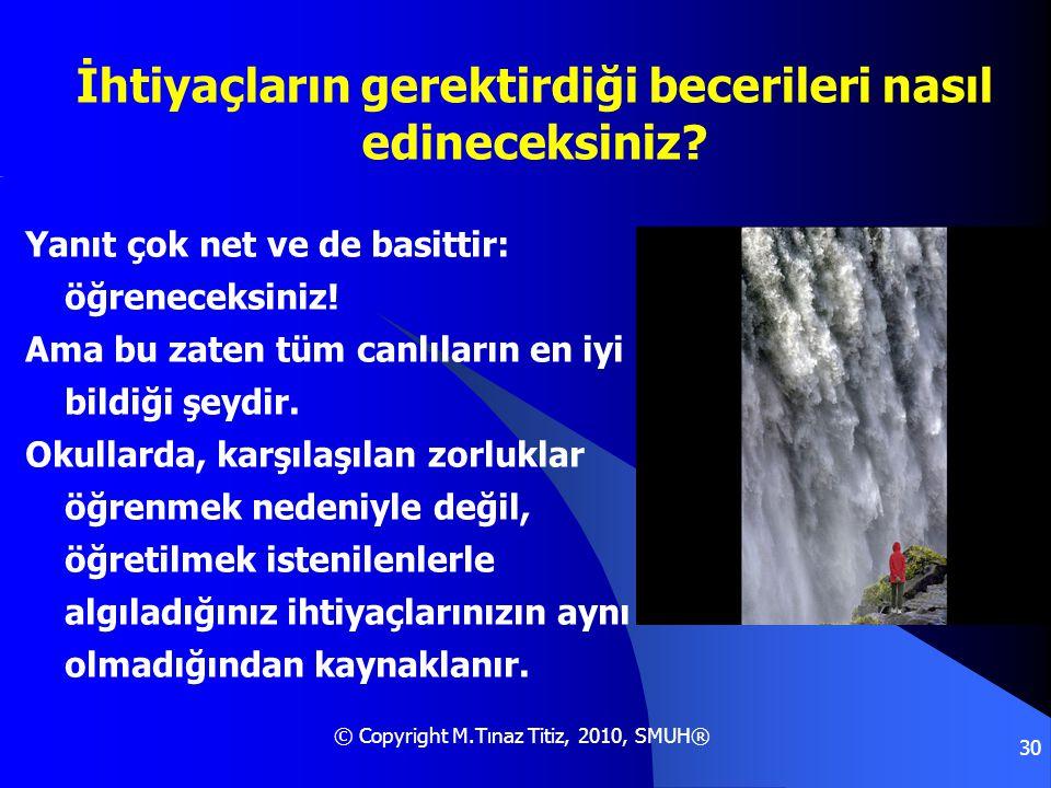 © Copyright M.Tınaz Titiz, 2010, SMUH® 30 İhtiyaçların gerektirdiği becerileri nasıl edineceksiniz? Yanıt çok net ve de basittir: öğreneceksiniz! Ama