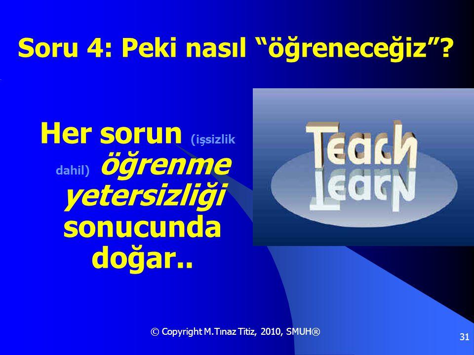"""© Copyright M.Tınaz Titiz, 2010, SMUH® 31 Her sorun (işsizlik dahil) öğrenme yetersizliği sonucunda doğar.. Soru 4: Peki nasıl """"öğreneceğiz""""?"""