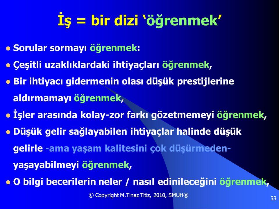 © Copyright M.Tınaz Titiz, 2010, SMUH® 33 İş = bir dizi 'öğrenmek'  Sorular sormayı öğrenmek:  Çeşitli uzaklıklardaki ihtiyaçları öğrenmek,  Bir ih