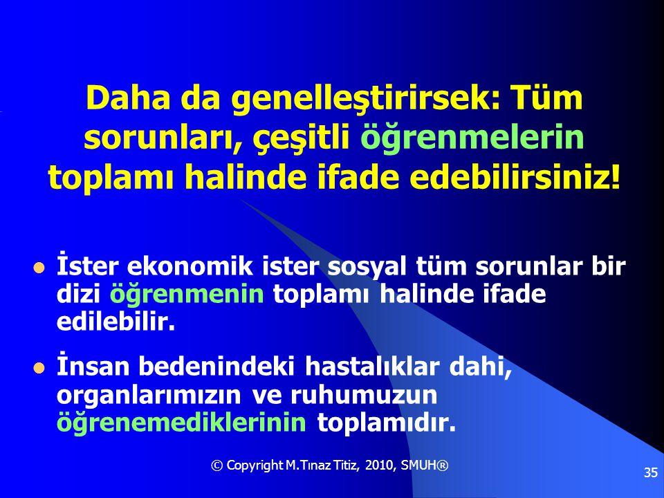 © Copyright M.Tınaz Titiz, 2010, SMUH® 35 Daha da genelleştirirsek: Tüm sorunları, çeşitli öğrenmelerin toplamı halinde ifade edebilirsiniz!  İster e