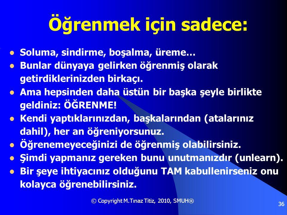 © Copyright M.Tınaz Titiz, 2010, SMUH® 36 Öğrenmek için sadece:  Soluma, sindirme, boşalma, üreme…  Bunlar dünyaya gelirken öğrenmiş olarak getirdik