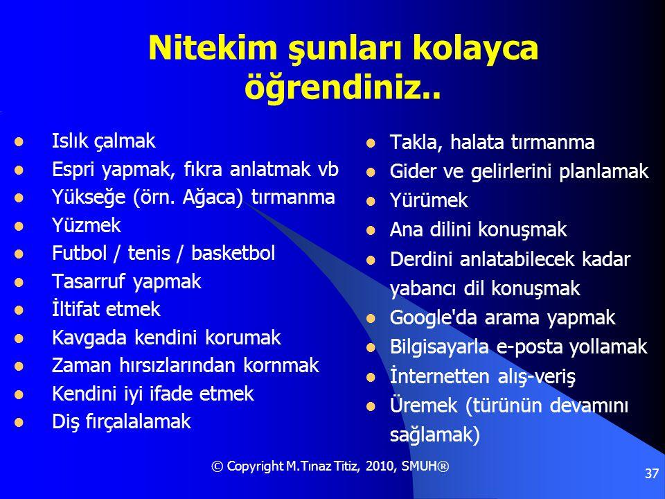 © Copyright M.Tınaz Titiz, 2010, SMUH® 37 Nitekim şunları kolayca öğrendiniz..  Islık çalmak  Espri yapmak, fıkra anlatmak vb  Yükseğe (örn. Ağaca)