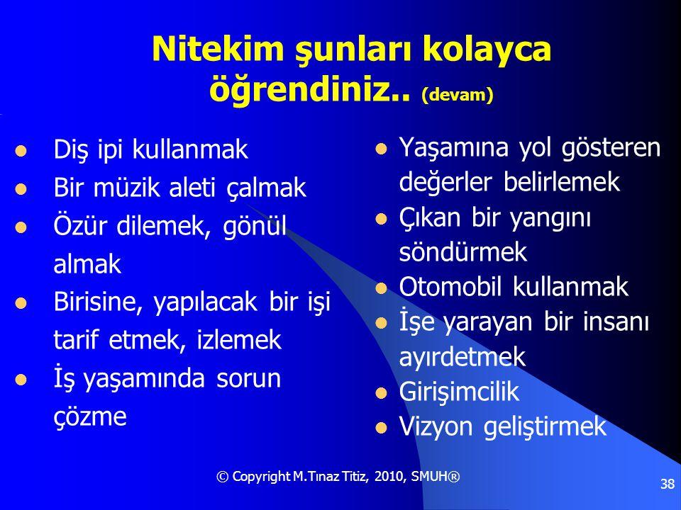 © Copyright M.Tınaz Titiz, 2010, SMUH® 38 Nitekim şunları kolayca öğrendiniz.. (devam)  Diş ipi kullanmak  Bir müzik aleti çalmak  Özür dilemek, gö