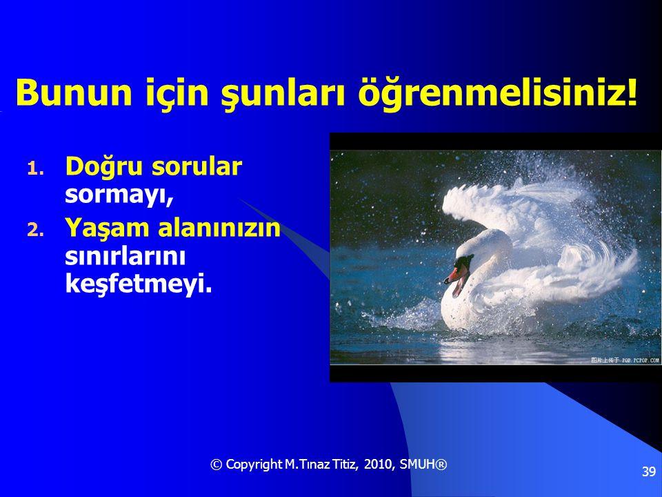 © Copyright M.Tınaz Titiz, 2010, SMUH® 39 Bunun için şunları öğrenmelisiniz! 1. Doğru sorular sormayı, 2. Yaşam alanınızın sınırlarını keşfetmeyi.