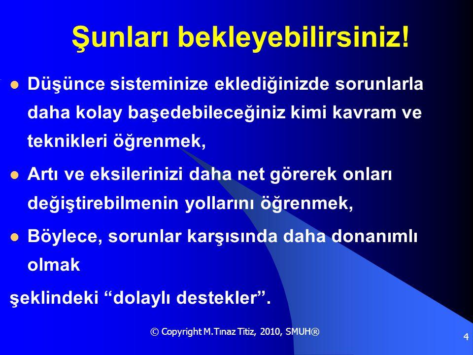 © Copyright M.Tınaz Titiz, 2010, SMUH® 4 Şunları bekleyebilirsiniz!  Düşünce sisteminize eklediğinizde sorunlarla daha kolay başedebileceğiniz kimi k