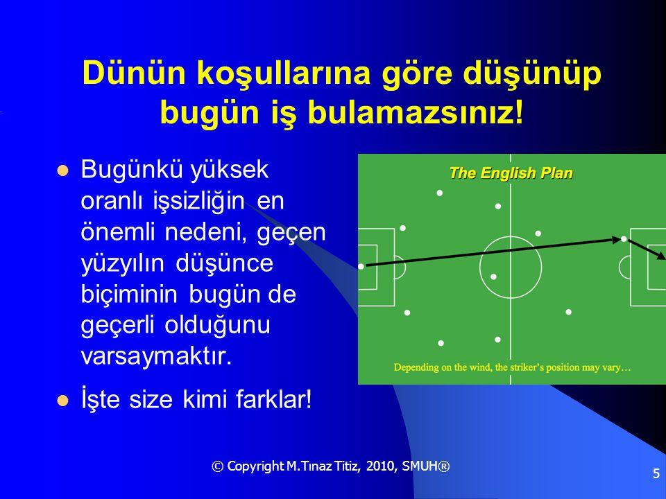 © Copyright M.Tınaz Titiz, 2010, SMUH® 5 Dünün koşullarına göre düşünüp bugün iş bulamazsınız!  Bugünkü yüksek oranlı işsizliğin en önemli nedeni, ge
