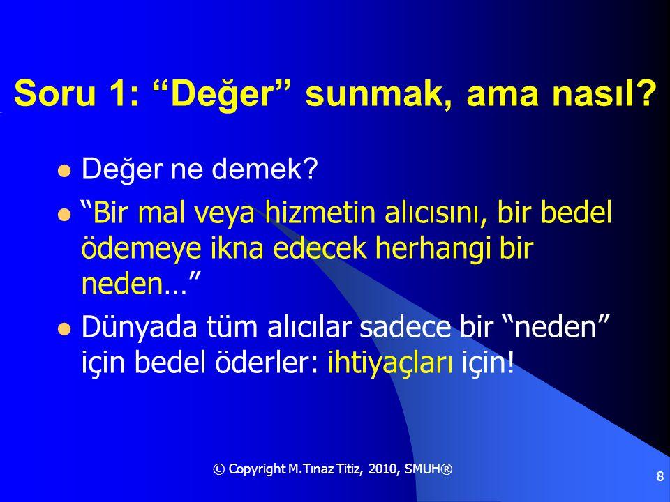 """© Copyright M.Tınaz Titiz, 2010, SMUH® 8 Soru 1: """"Değer"""" sunmak, ama nasıl?  Değer ne demek?  """"Bir mal veya hizmetin alıcısını, bir bedel ödemeye ik"""