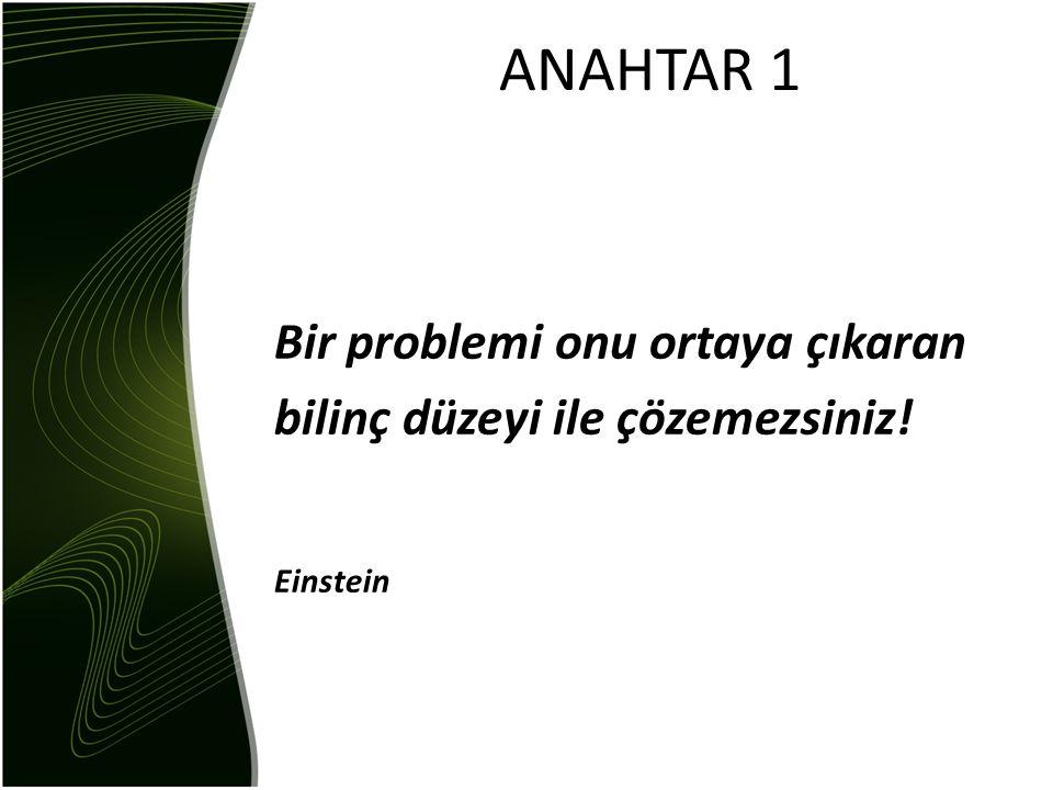 ANAHTAR 1 Bir problemi onu ortaya çıkaran bilinç düzeyi ile çözemezsiniz! Einstein