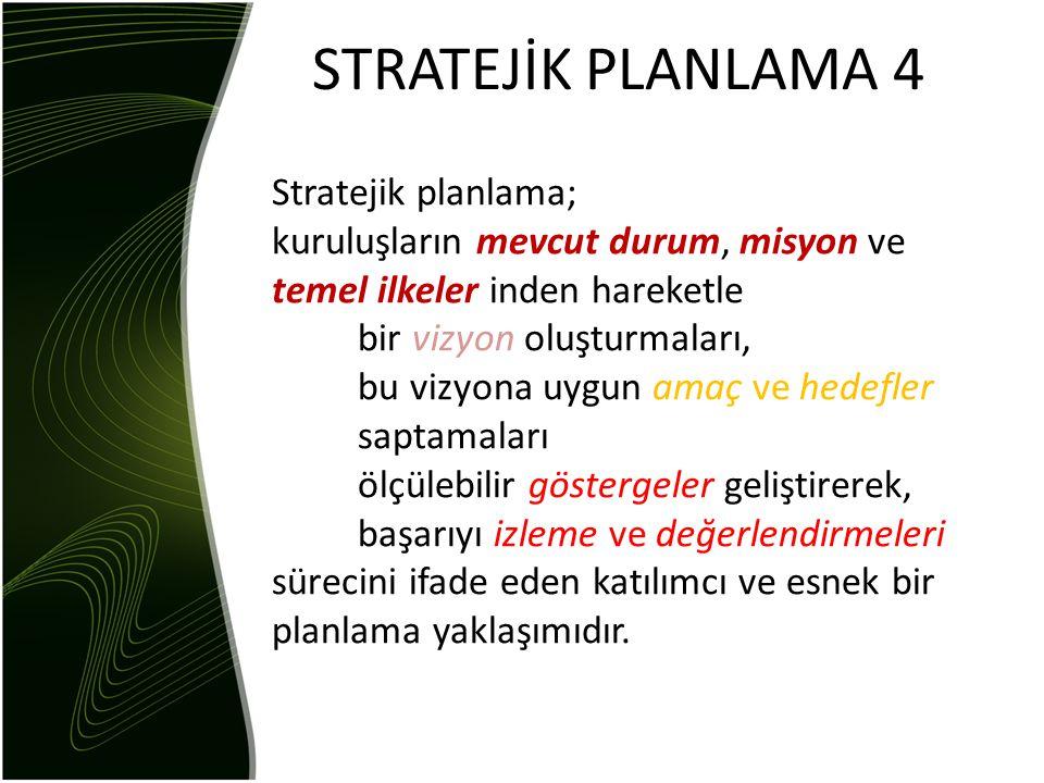 STRATEJİK PLANLAMA 4 Stratejik planlama; kuruluşların mevcut durum, misyon ve temel ilkeler inden hareketle bir vizyon oluşturmaları, bu vizyona uygun