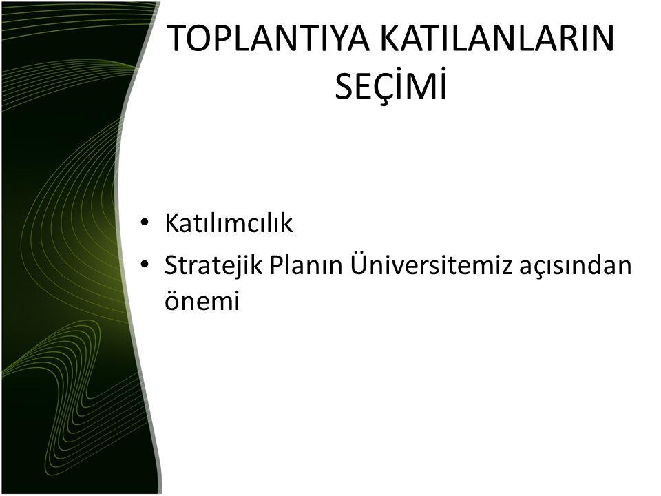 TOPLANTIYA KATILANLARIN SEÇİMİ • Katılımcılık • Stratejik Planın Üniversitemiz açısından önemi