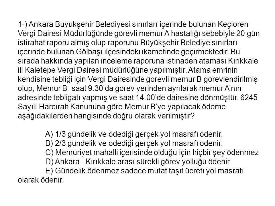 1-) Ankara Büyükşehir Belediyesi sınırları içerinde bulunan Keçiören Vergi Dairesi Müdürlüğünde görevli memur A hastalığı sebebiyle 20 gün istirahat raporu almış olup raporunu Büyükşehir Belediye sınırları içerinde bulunan Gölbaşı ilçesindeki ikametinde geçirmektedir.
