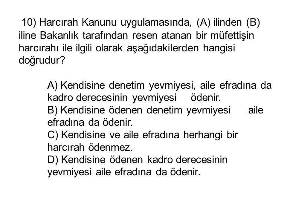 10) Harcırah Kanunu uygulamasında, (A) ilinden (B) iline Bakanlık tarafından resen atanan bir müfettişin harcırahı ile ilgili olarak aşağıdakilerden hangisi doğrudur.