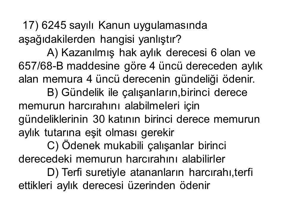 17) 6245 sayılı Kanun uygulamasında aşağıdakilerden hangisi yanlıştır.
