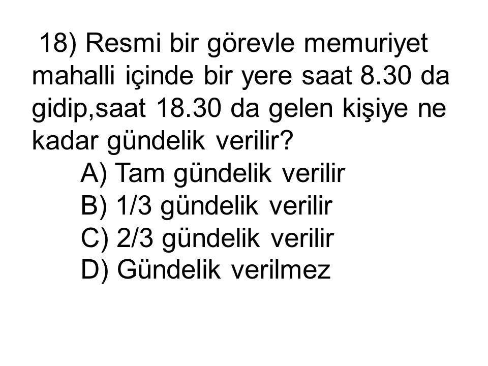 18) Resmi bir görevle memuriyet mahalli içinde bir yere saat 8.30 da gidip,saat 18.30 da gelen kişiye ne kadar gündelik verilir.