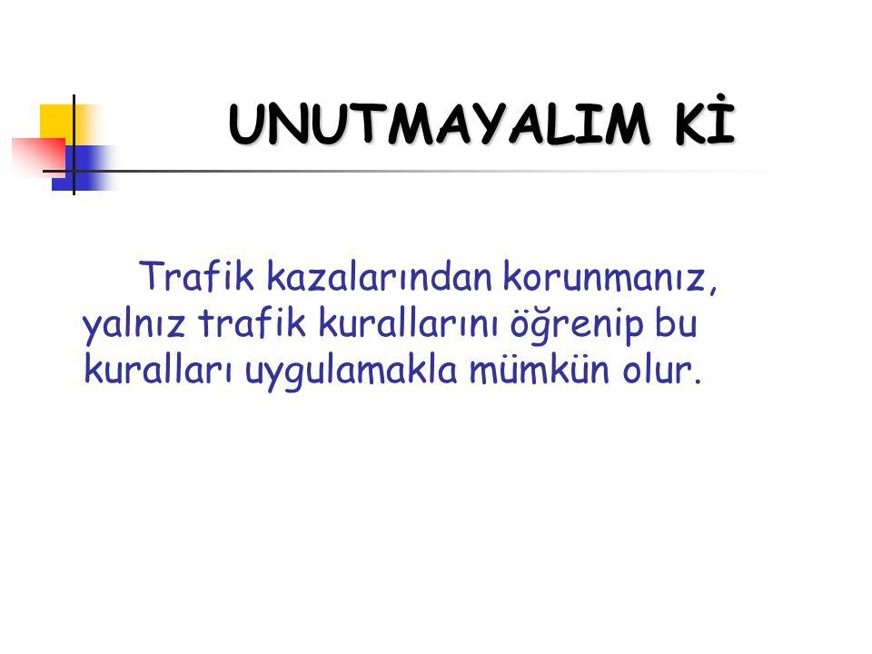 UNUTMAYALIM Kİ Trafik kazalarından korunmanız, yalnız trafik kurallarını öğrenip bu kuralları uygulamakla mümkün olur.