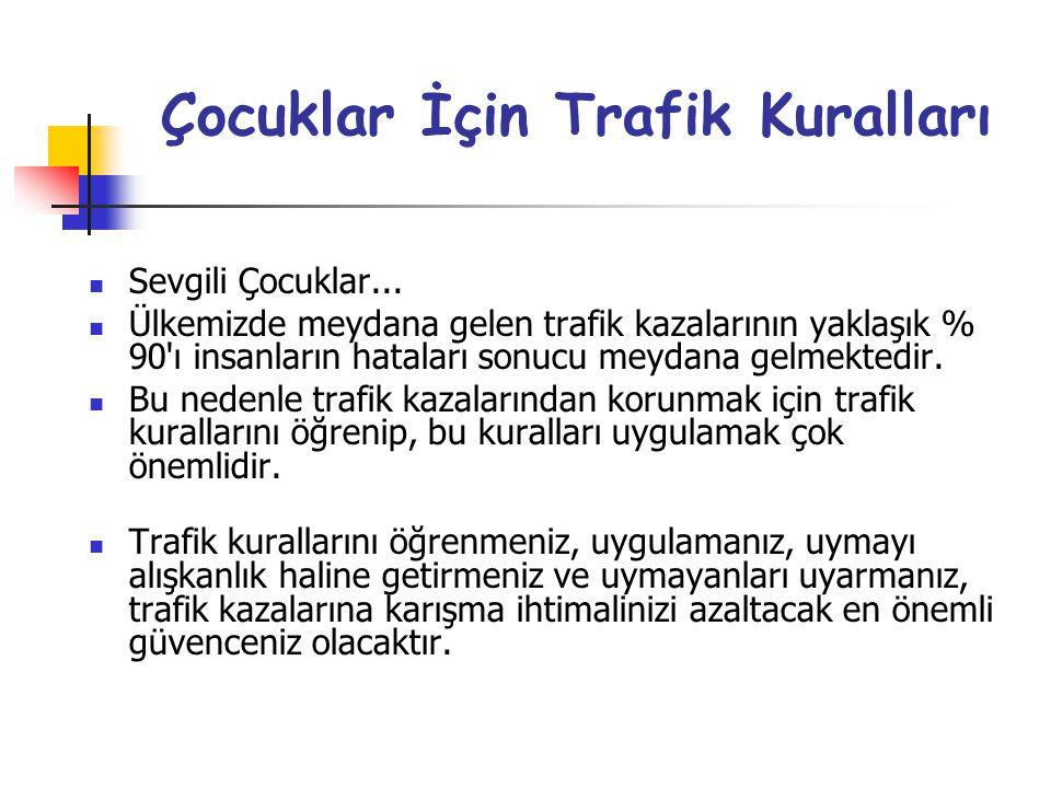 Çocuklar İçin Trafik Kuralları  Sevgili Çocuklar...  Ülkemizde meydana gelen trafik kazalarının yaklaşık % 90'ı insanların hataları sonucu meydana g