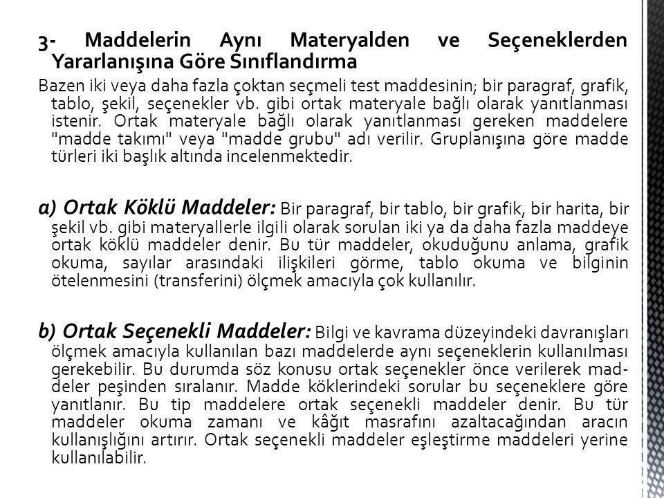 3- Maddelerin Aynı Materyalden ve Seçeneklerden Yararlanışına Göre Sınıflandırma Bazen iki veya daha fazla çoktan seçmeli test maddesinin; bir paragraf, grafik, tablo, şekil, seçenekler vb.