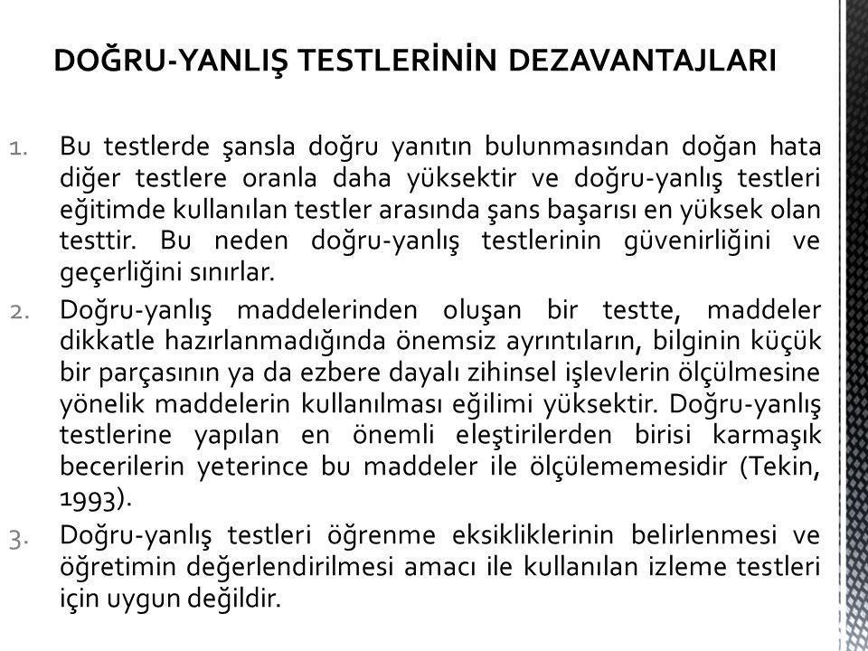 DOĞRU-YANLIŞ TESTLERİNİN DEZAVANTAJLARI 1.Bu testlerde şansla doğru yanıtın bulunmasından doğan hata diğer testlere oranla daha yüksektir ve doğru-yanlış testleri eğitimde kullanılan testler arasında şans başarısı en yüksek olan testtir.